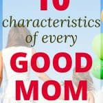 These 10 characteristics of good moms aren't hard to learn. You can be a great mom (and you can learn to have these traits, even if parenting is a struggle or you feel overwhelmed).