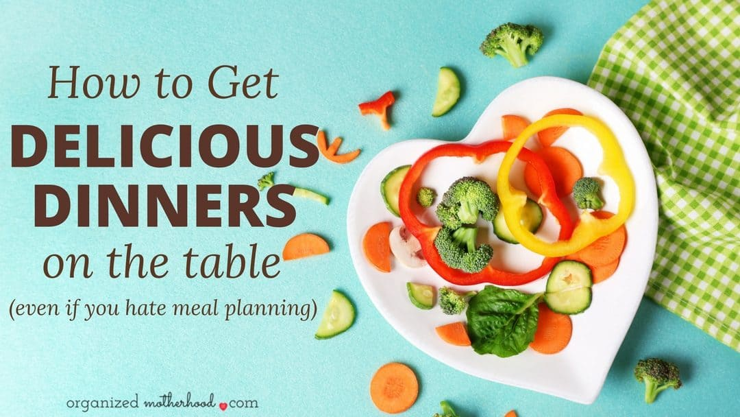 How to Get Delicious Dinners on the Table (Even if You Hate Meal Planning)