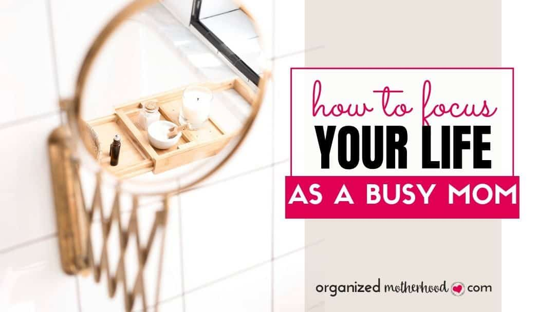 How to Focus Your Life as a Busy Mom
