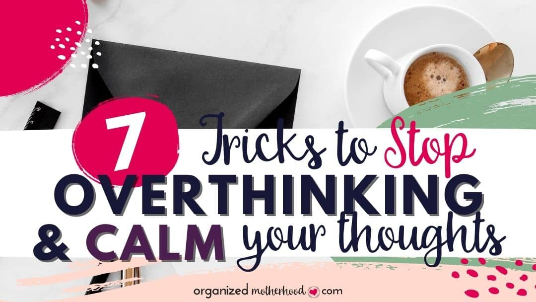 7 Tricks to Stop Overthinking and Calm Your Thoughts