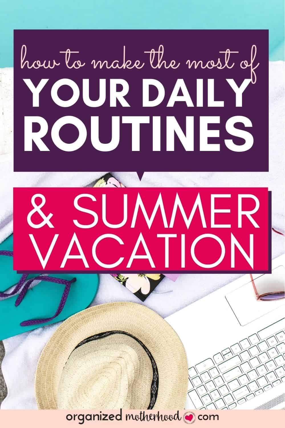 how to make the most of your daily routines and summer vacation